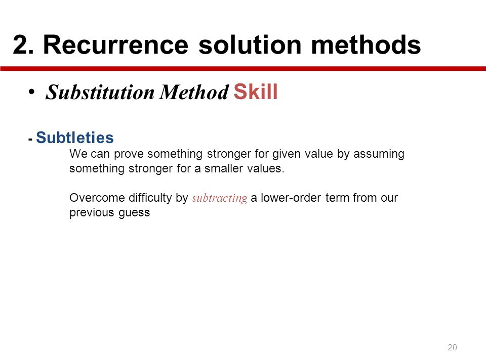 2. Recurrence solution methods 20 Substitution Method Skill - Subtleties We can prove something stronger for given value by assuming something stronge