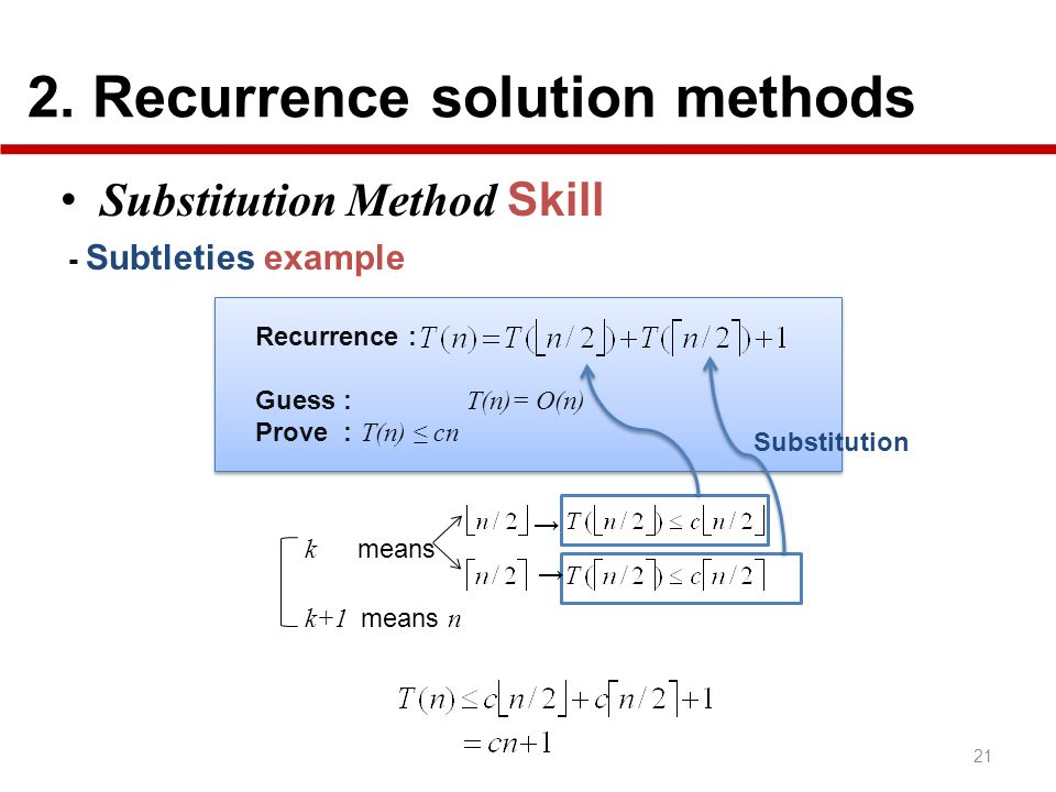 2. Recurrence solution methods 21 Substitution Method Skill - Subtleties example Recurrence : Guess : T(n)= O(n) Prove : T(n) cn Substitution k means