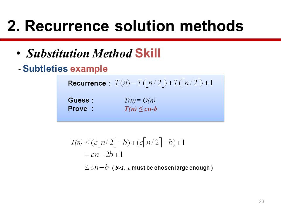 2. Recurrence solution methods 23 Substitution Method Skill - Subtleties example ( b1, c must be chosen large enough ) T(n) Recurrence : Guess : T(n)=