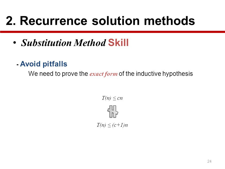 2. Recurrence solution methods 24 Substitution Method Skill - Avoid pitfalls We need to prove the exact form of the inductive hypothesis T(n) cn T(n)