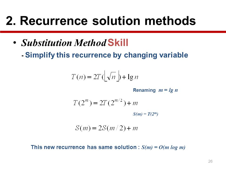 2. Recurrence solution methods 26 Substitution Method Skill - Simplify this recurrence by changing variable Renaming m = lg n S(m) = T(2 m ) This new