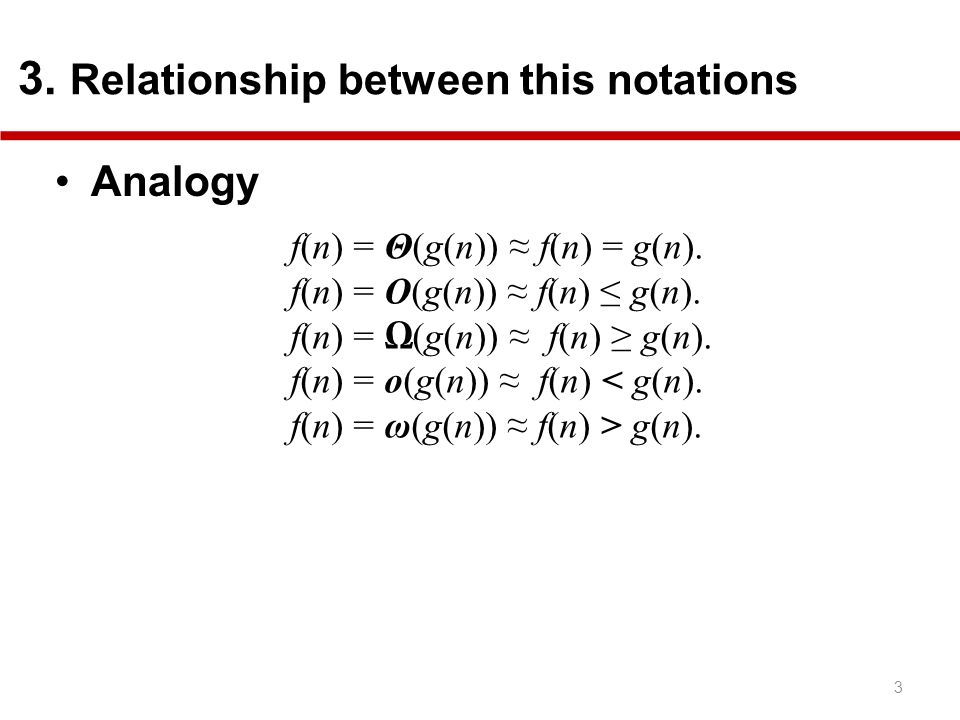 3 3. Relationship between this notations Analogy f(n) = Θ(g(n)) f(n) = g(n). f(n) = O(g(n)) f(n) g(n). f(n) = (g(n)) f(n) g(n). f(n) = o(g(n)) f(n) <
