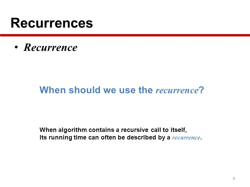 Recurrences 6 Recurrence When should we use the recurrence ? When algorithm contains a recursive call to itself, Its running time can often be describ
