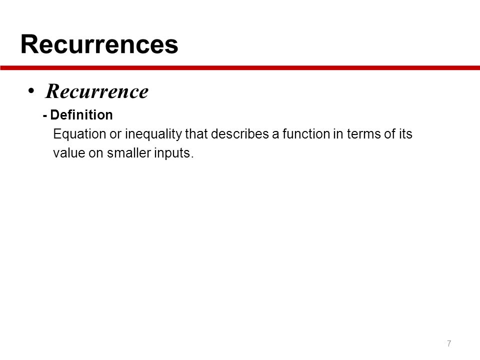 Recurrences 7 Recurrence - Definition Equation or inequality that describes a function in terms of its value on smaller inputs.