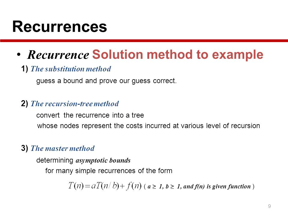 Recurrences 9 Recurrence Solution method to example 1) The substitution method guess a bound and prove our guess correct. 2) The recursion-tree method