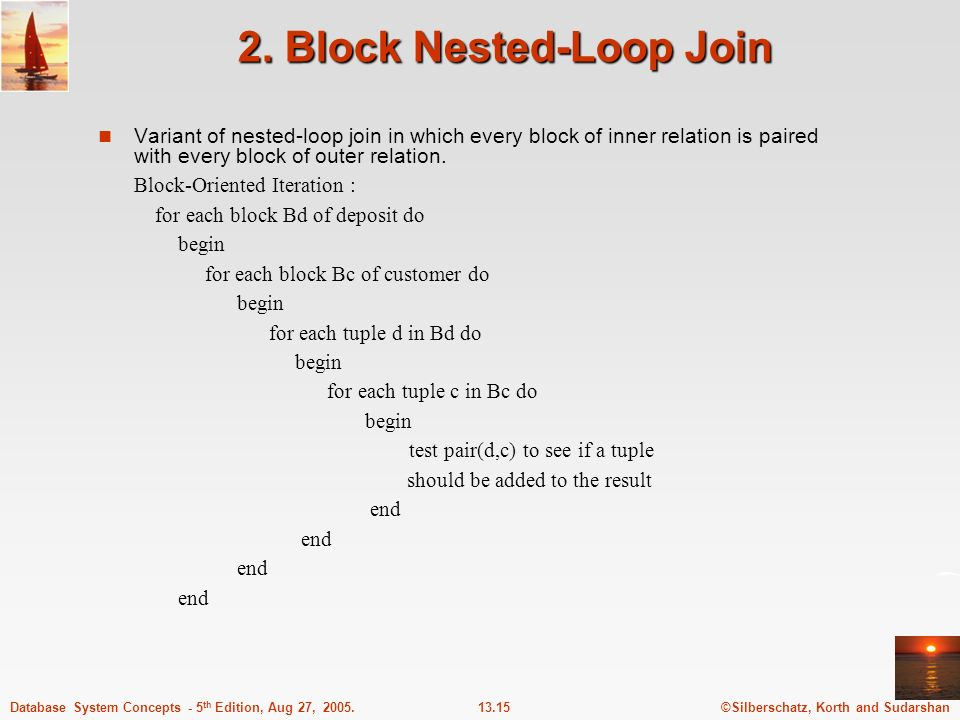 ©Silberschatz, Korth and Sudarshan13.15Database System Concepts - 5 th Edition, Aug 27, 2005. 2. Block Nested-Loop Join Variant of nested-loop join in