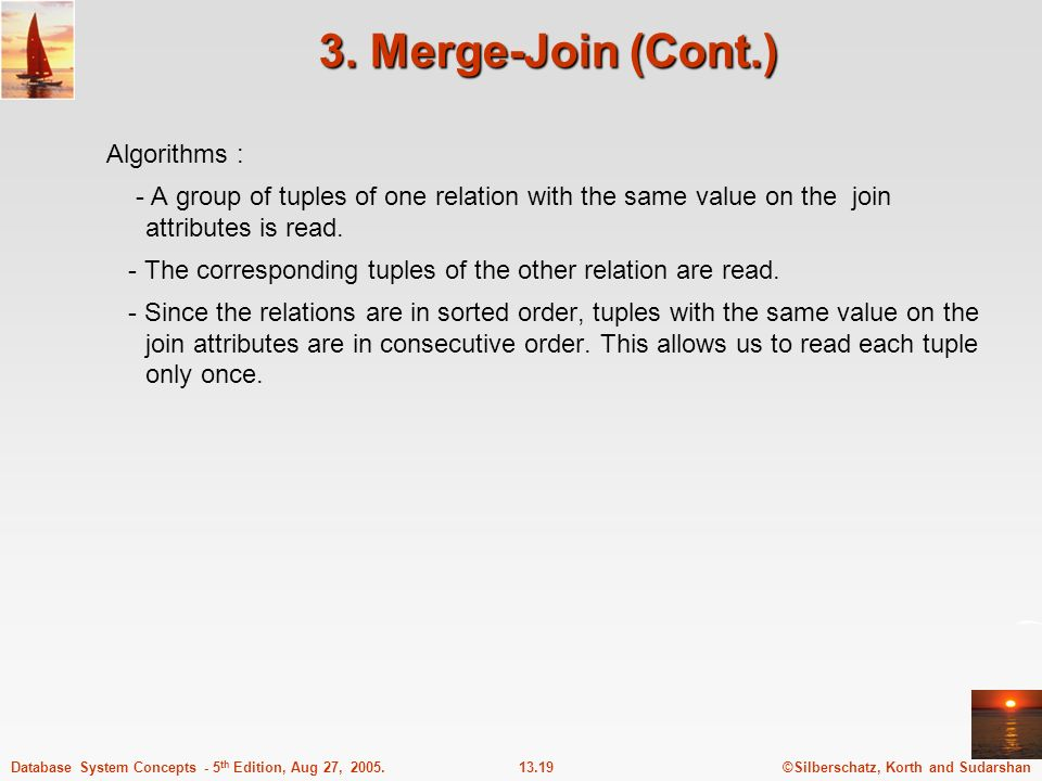 ©Silberschatz, Korth and Sudarshan13.19Database System Concepts - 5 th Edition, Aug 27, 2005. 3. Merge-Join (Cont.) Algorithms : - A group of tuples o