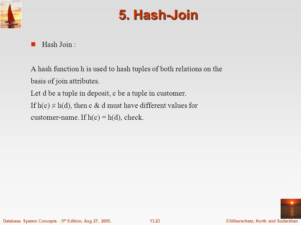 ©Silberschatz, Korth and Sudarshan13.23Database System Concepts - 5 th Edition, Aug 27, 2005. 5. Hash-Join n Hash Join : A hash function h is used to