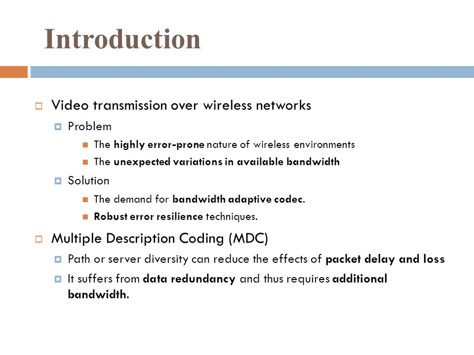 Introduction Video transmission over wireless networks Problem The highly error-prone nature of wireless environments The unexpected variations in available bandwidth Solution The demand for bandwidth adaptive codec.