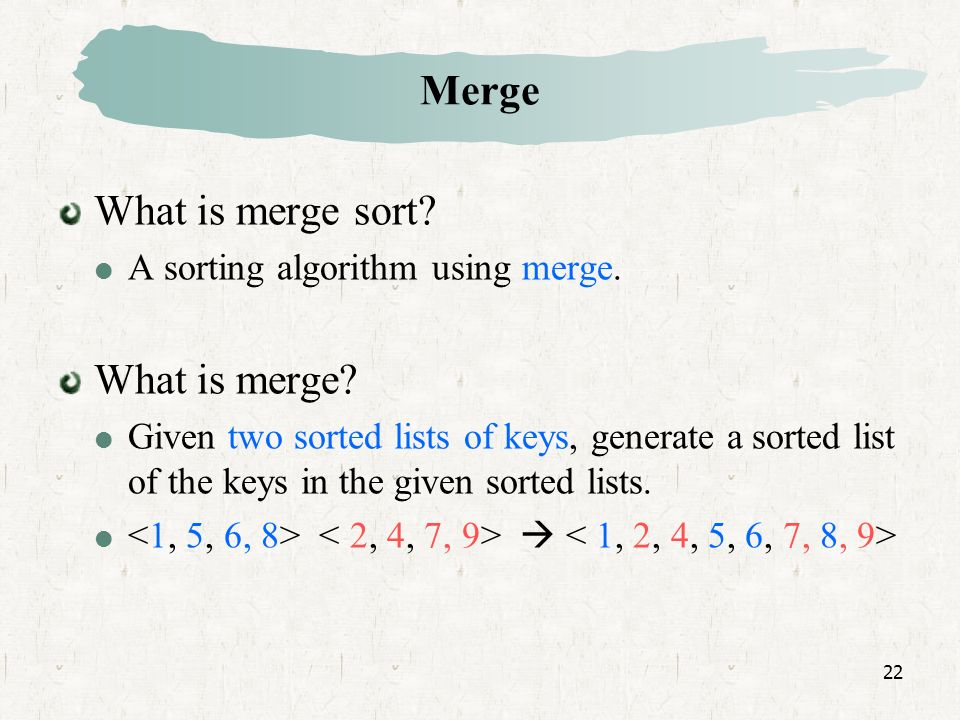 22 Merge What is merge sort. A sorting algorithm using merge.