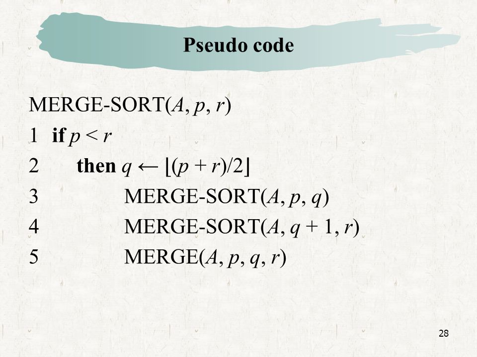 28 Pseudo code MERGE-SORT(A, p, r) 1 if p < r 2 then q (p + r)/2 3 MERGE-SORT(A, p, q) 4 MERGE-SORT(A, q + 1, r) 5 MERGE(A, p, q, r)