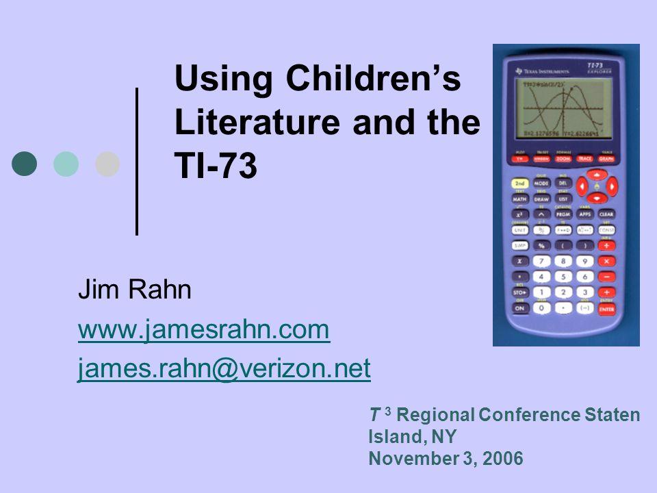 Using Childrens Literature and the TI-73 Jim Rahn www.jamesrahn.com james.rahn@verizon.net T 3 Regional Conference Staten Island, NY November 3, 2006