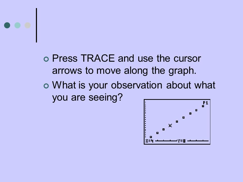 Press TRACE and use the cursor arrows to move along the graph. What is your observation about what you are seeing?
