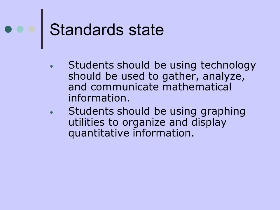 Standards state Students should be using technology should be used to gather, analyze, and communicate mathematical information. Students should be us