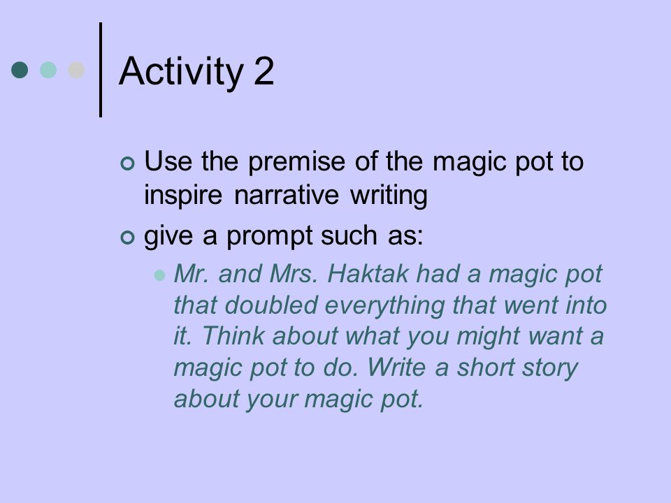 Activity 2 Use the premise of the magic pot to inspire narrative writing give a prompt such as: Mr. and Mrs. Haktak had a magic pot that doubled every