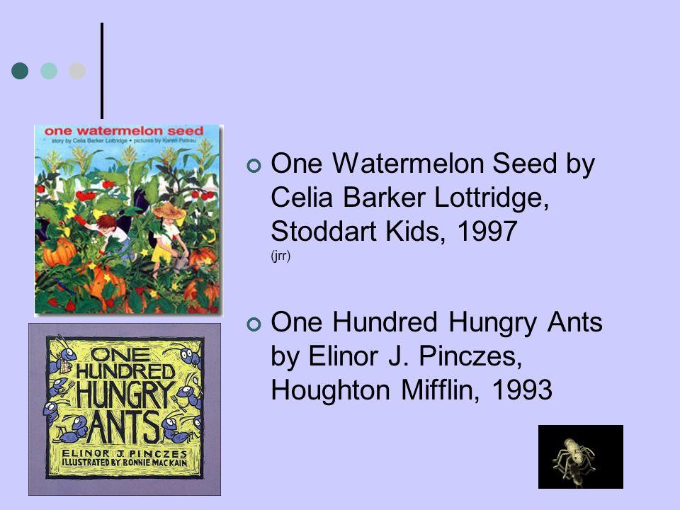 One Watermelon Seed by Celia Barker Lottridge, Stoddart Kids, 1997 (jrr) One Hundred Hungry Ants by Elinor J. Pinczes, Houghton Mifflin, 1993