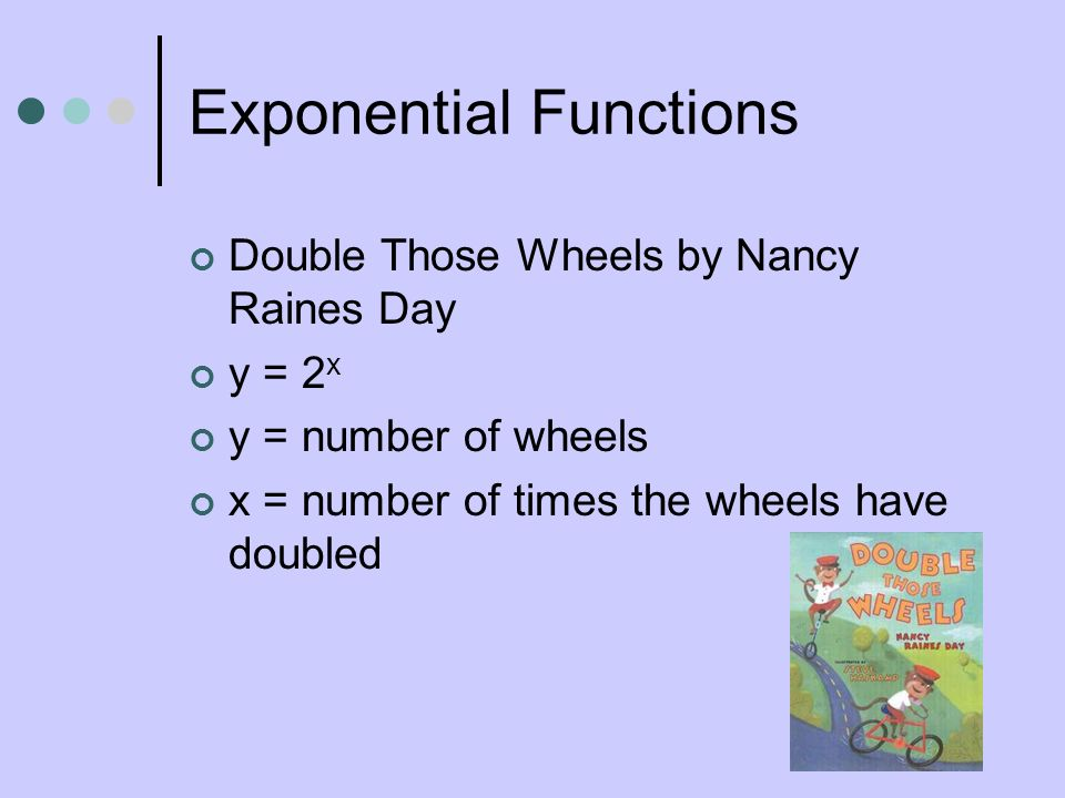 Exponential Functions Double Those Wheels by Nancy Raines Day y = 2 x y = number of wheels x = number of times the wheels have doubled