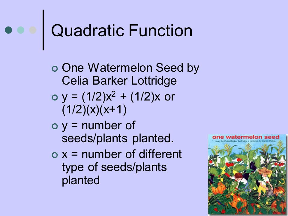 Quadratic Function One Watermelon Seed by Celia Barker Lottridge y = (1/2)x 2 + (1/2)x or (1/2)(x)(x+1) y = number of seeds/plants planted. x = number