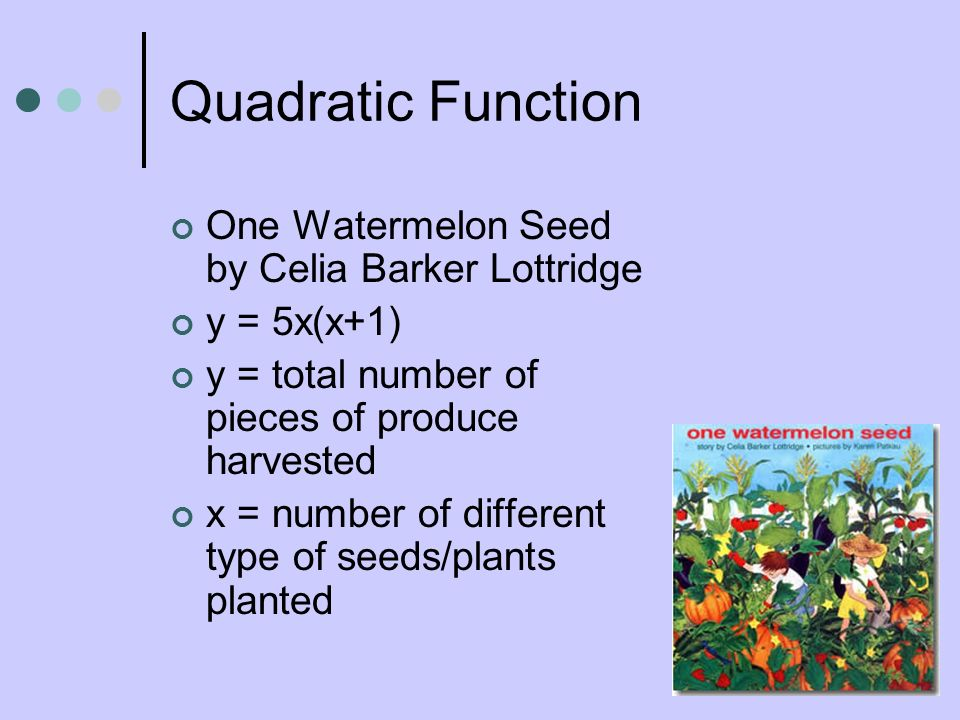 Quadratic Function One Watermelon Seed by Celia Barker Lottridge y = 5x(x+1) y = total number of pieces of produce harvested x = number of different t