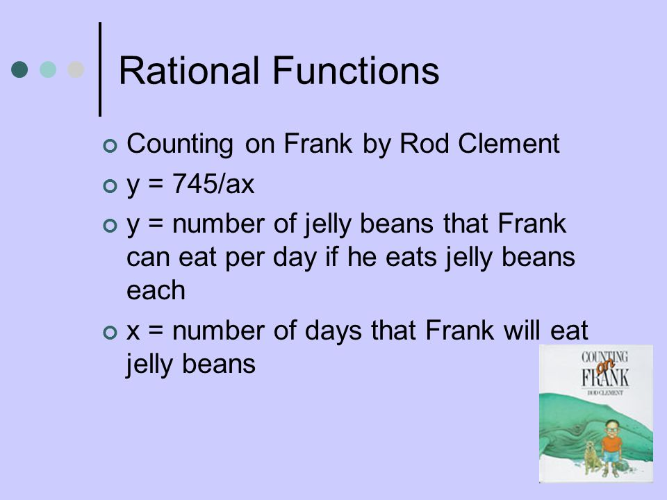 Rational Functions Counting on Frank by Rod Clement y = 745/ax y = number of jelly beans that Frank can eat per day if he eats jelly beans each x = nu