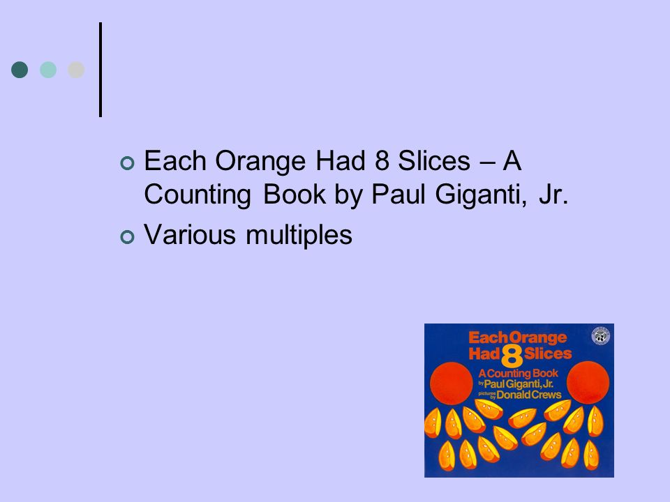 Each Orange Had 8 Slices – A Counting Book by Paul Giganti, Jr. Various multiples
