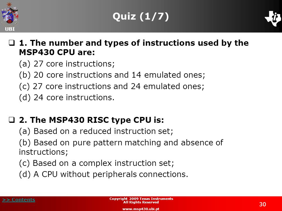 UBI >> Contents 30 Copyright 2009 Texas Instruments All Rights Reserved www.msp430.ubi.pt Quiz (1/7) 1. The number and types of instructions used by t