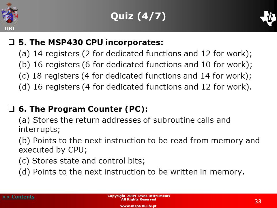 UBI >> Contents 33 Copyright 2009 Texas Instruments All Rights Reserved www.msp430.ubi.pt Quiz (4/7) 5. The MSP430 CPU incorporates: (a) 14 registers