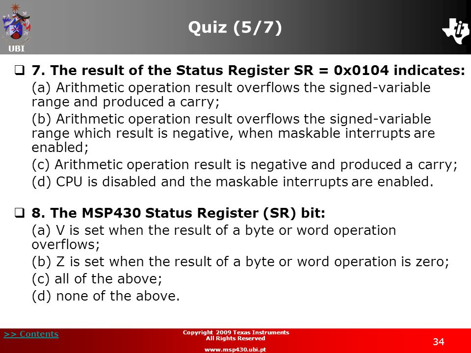 UBI >> Contents 34 Copyright 2009 Texas Instruments All Rights Reserved www.msp430.ubi.pt Quiz (5/7) 7. The result of the Status Register SR = 0x0104