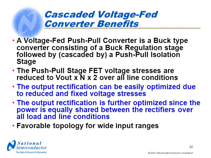© 2003 National Semiconductor Corporation 22 Cascaded Voltage-Fed Converter Benefits A Voltage-Fed Push-Pull Converter is a Buck type converter consisting of a Buck Regulation stage followed by (cascaded by) a Push-Pull Isolation Stage The Push-Pull Stage FET voltage stresses are reduced to Vout x N x 2 over all line conditions The output rectification can be easily optimized due to reduced and fixed voltage stresses The output rectification is further optimized since the power is equally shared between the rectifiers over all load and line conditions Favorable topology for wide input ranges