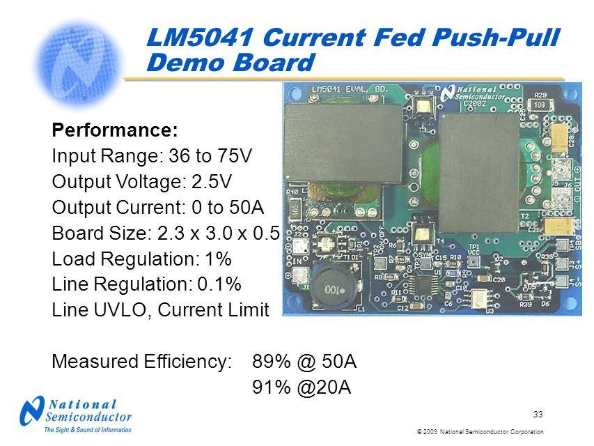 © 2003 National Semiconductor Corporation 33 Performance: Input Range: 36 to 75V Output Voltage: 2.5V Output Current: 0 to 50A Board Size: 2.3 x 3.0 x 0.5 Load Regulation: 1% Line Regulation: 0.1% Line UVLO, Current Limit Measured Efficiency: 89% @ 50A 91% @20A LM5041 Current Fed Push-Pull Demo Board