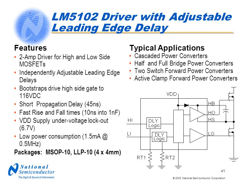© 2003 National Semiconductor Corporation 41 LM5102 Driver with Adjustable Leading Edge Delay Features 2-Amp Driver for High and Low Side MOSFETs Independently Adjustable Leading Edge Delays Bootstraps drive high side gate to 116VDC Short Propagation Delay (45ns) Fast Rise and Fall times (10ns into 1nF) VDD Supply under-voltage lock-out (6.7V) Low power consumption (1.5mA @ 0.5MHz) Packages: MSOP-10, LLP-10 (4 x 4mm) Typical Applications Cascaded Power Converters Half and Full Bridge Power Converters Two Switch Forward Power Converters Active Clamp Forward Power Converters