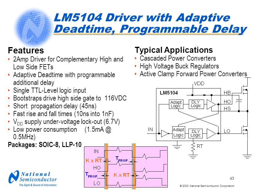 © 2003 National Semiconductor Corporation 43 LM5104 Driver with Adaptive Deadtime, Programmable Delay Features 2Amp Driver for Complementary High and