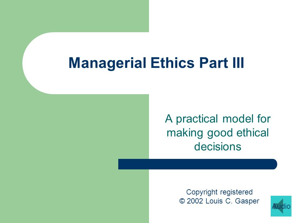 Managerial Ethics Part III A practical model for making good ethical decisions Copyright registered © 2002 Louis C.