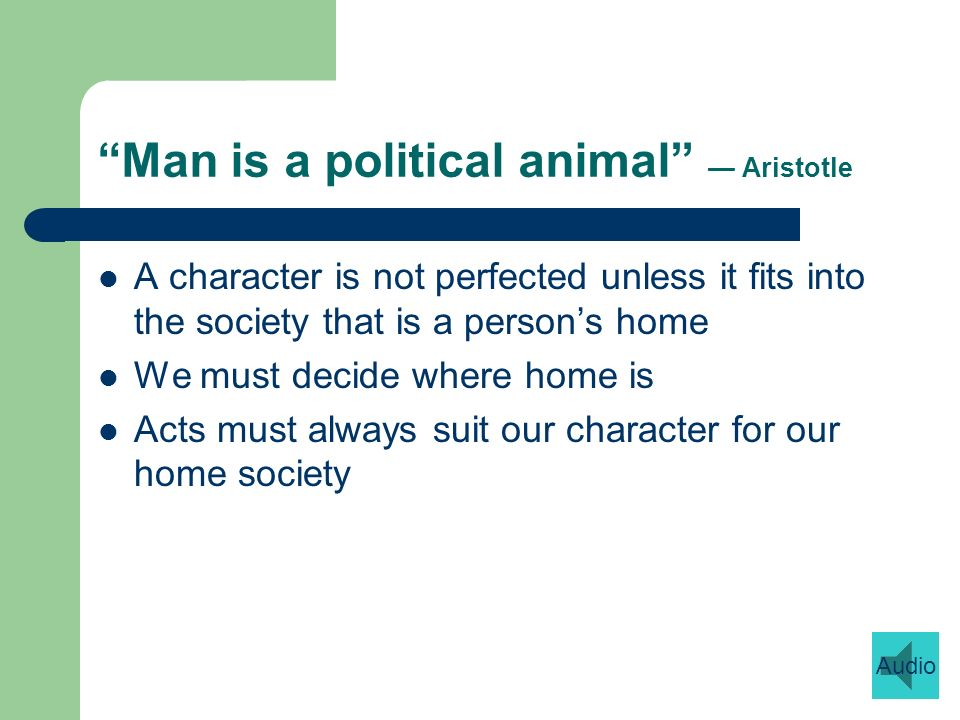 Man is a political animal Aristotle A character is not perfected unless it fits into the society that is a persons home We must decide where home is Acts must always suit our character for our home society Audio