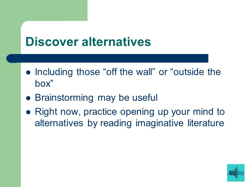 Discover alternatives Including those off the wall or outside the box Brainstorming may be useful Right now, practice opening up your mind to alternatives by reading imaginative literature Audio