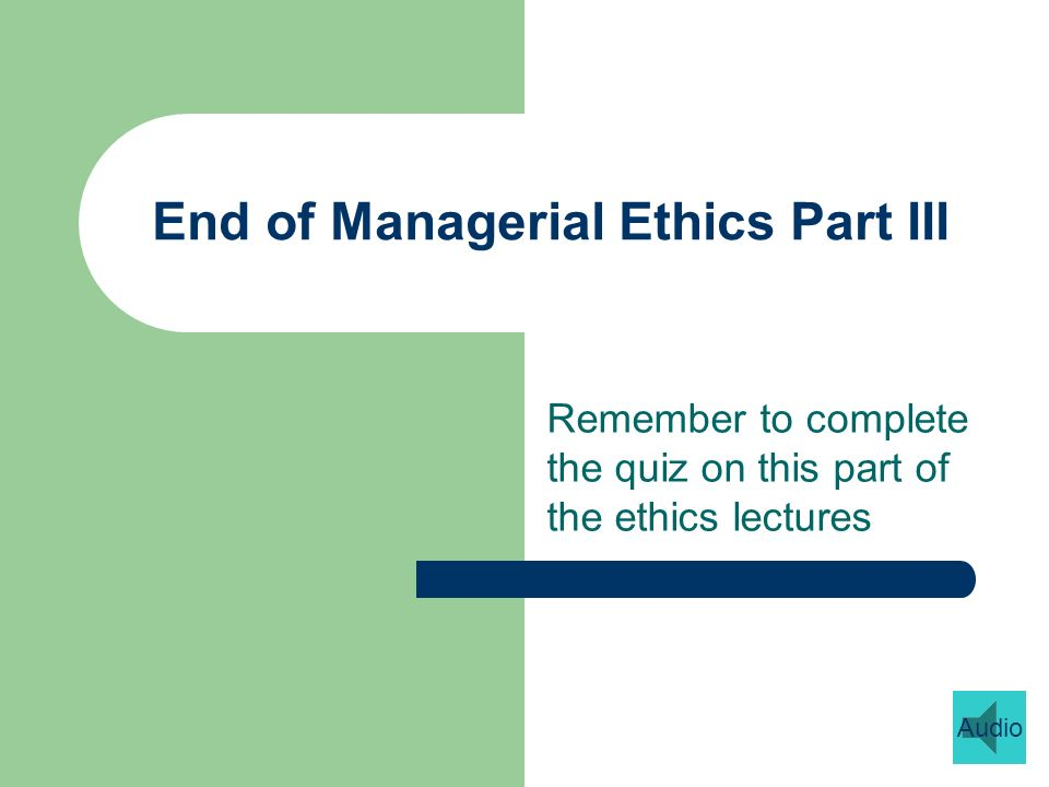 End of Managerial Ethics Part III Remember to complete the quiz on this part of the ethics lectures Audio