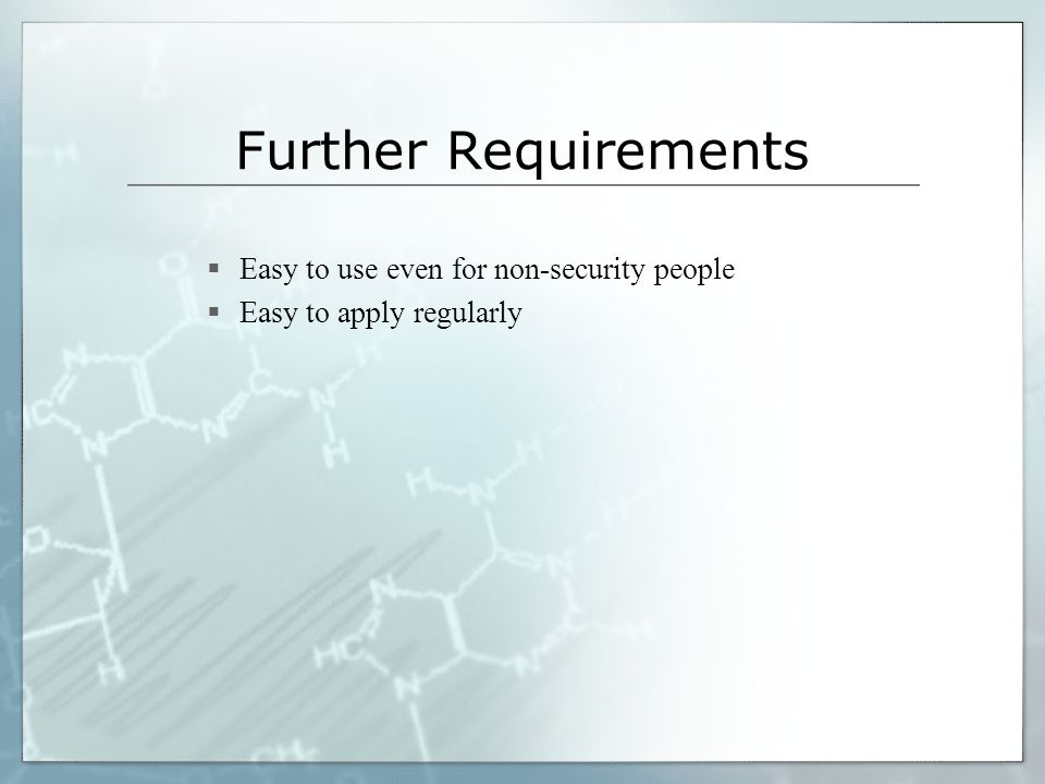 Further Requirements Easy to use even for non-security people Easy to apply regularly