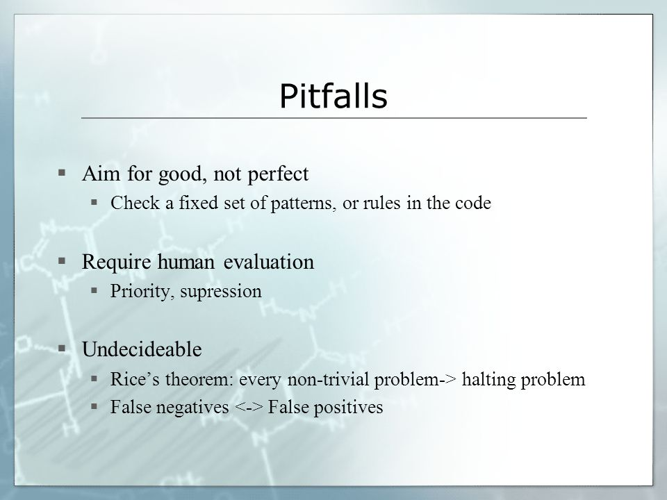 Pitfalls Aim for good, not perfect Check a fixed set of patterns, or rules in the code Require human evaluation Priority, supression Undecideable Rice