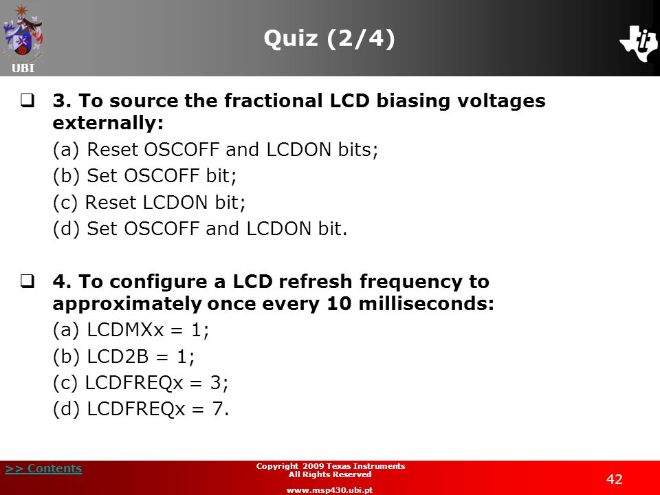 UBI >> Contents 42 Copyright 2009 Texas Instruments All Rights Reserved www.msp430.ubi.pt Quiz (2/4) 3. To source the fractional LCD biasing voltages