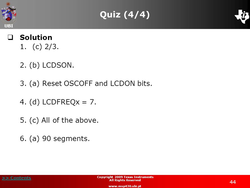 UBI >> Contents 44 Copyright 2009 Texas Instruments All Rights Reserved www.msp430.ubi.pt Quiz (4/4) Solution 1.(c) 2/3. 2. (b) LCDSON. 3. (a) Reset O