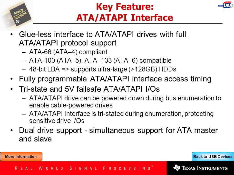 Back to USB Devices Key Feature: ATA/ATAPI Interface Glue-less interface to ATA/ATAPI drives with full ATA/ATAPI protocol support –ATA-66 (ATA–4) comp