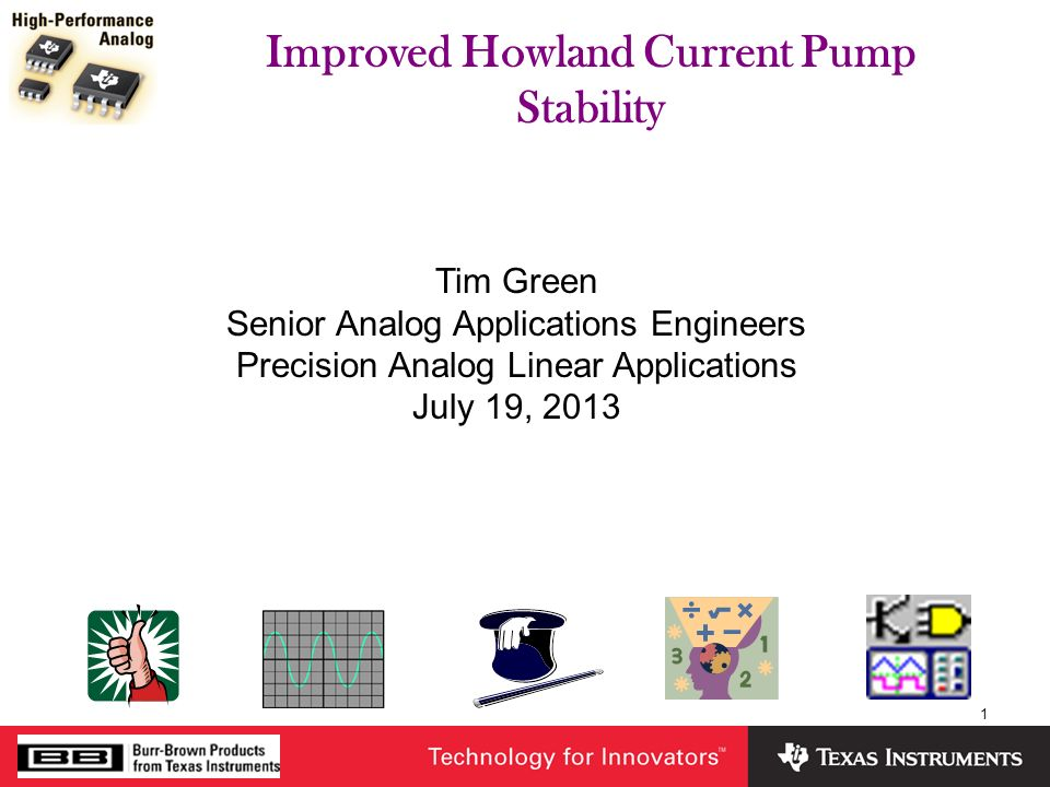 1 Improved Howland Current Pump Stability Tim Green Senior Analog Applications Engineers Precision Analog Linear Applications July 19, 2013