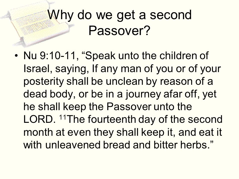 . Why do we get a second Passover? Nu 9:10-11, Speak unto the children of Israel, saying, If any man of you or of your posterity shall be unclean by r