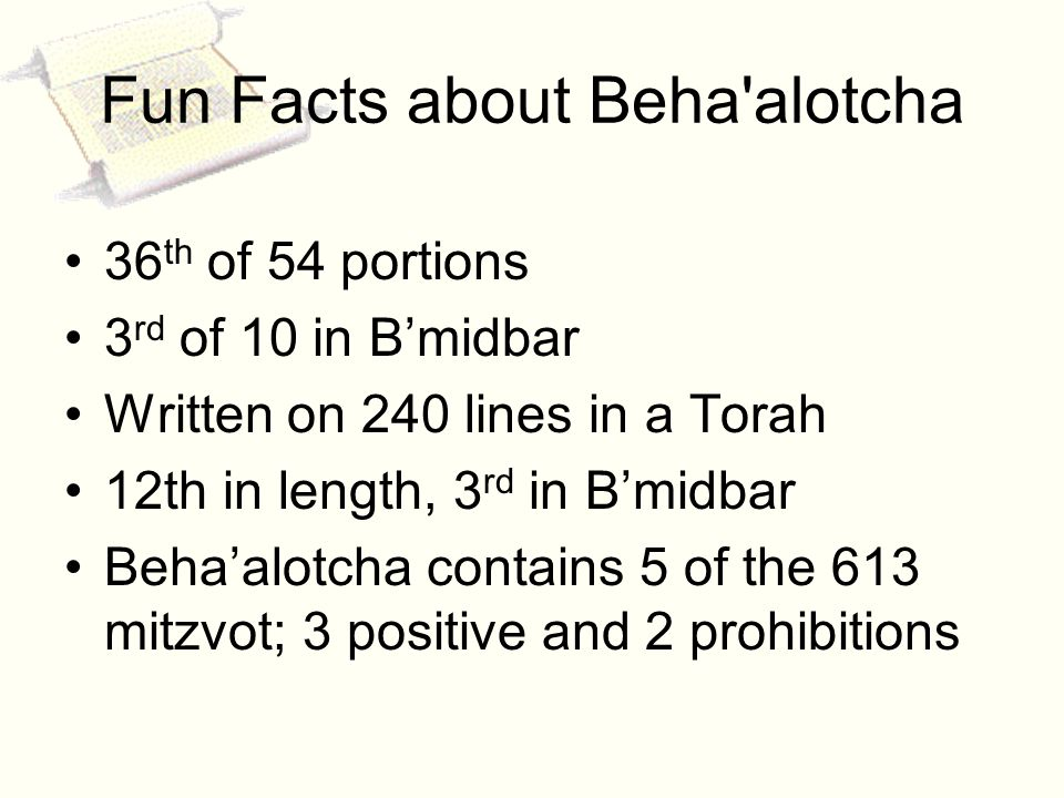 . Fun Facts about Beha alotcha 36 th of 54 portions 3 rd of 10 in Bmidbar Written on 240 lines in a Torah 12th in length, 3 rd in Bmidbar Behaalotcha contains 5 of the 613 mitzvot; 3 positive and 2 prohibitions