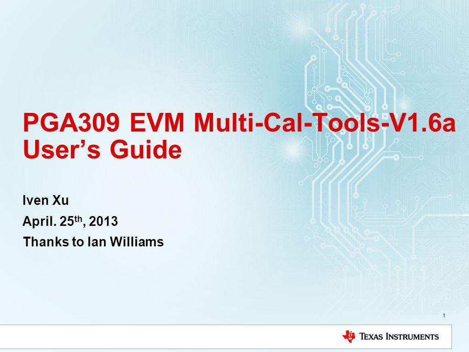 PGA309 EVM Multi-Cal-Tools-V1.6a Users Guide Iven Xu April. 25 th, 2013 Thanks to Ian Williams 1
