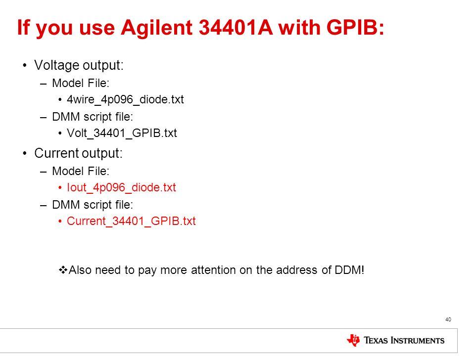 If you use Agilent 34401A with GPIB: Voltage output: –Model File: 4wire_4p096_diode.txt –DMM script file: Volt_34401_GPIB.txt Current output: –Model F