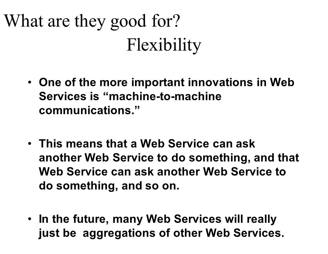 Flexibility One of the more important innovations in Web Services is machine-to-machine communications. This means that a Web Service can ask another