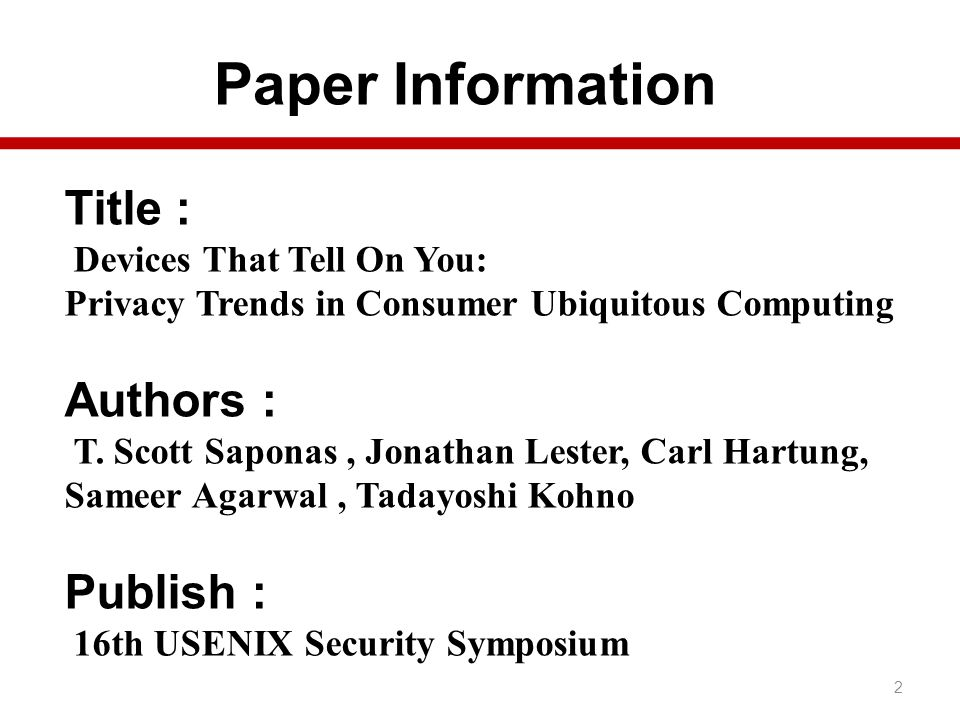 Paper Information 2 Title : Devices That Tell On You: Privacy Trends in Consumer Ubiquitous Computing Authors : T. Scott Saponas, Jonathan Lester, Car
