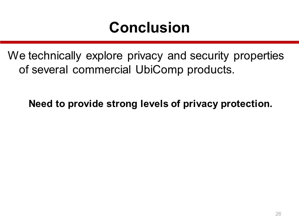 Conclusion 26 We technically explore privacy and security properties of several commercial UbiComp products.