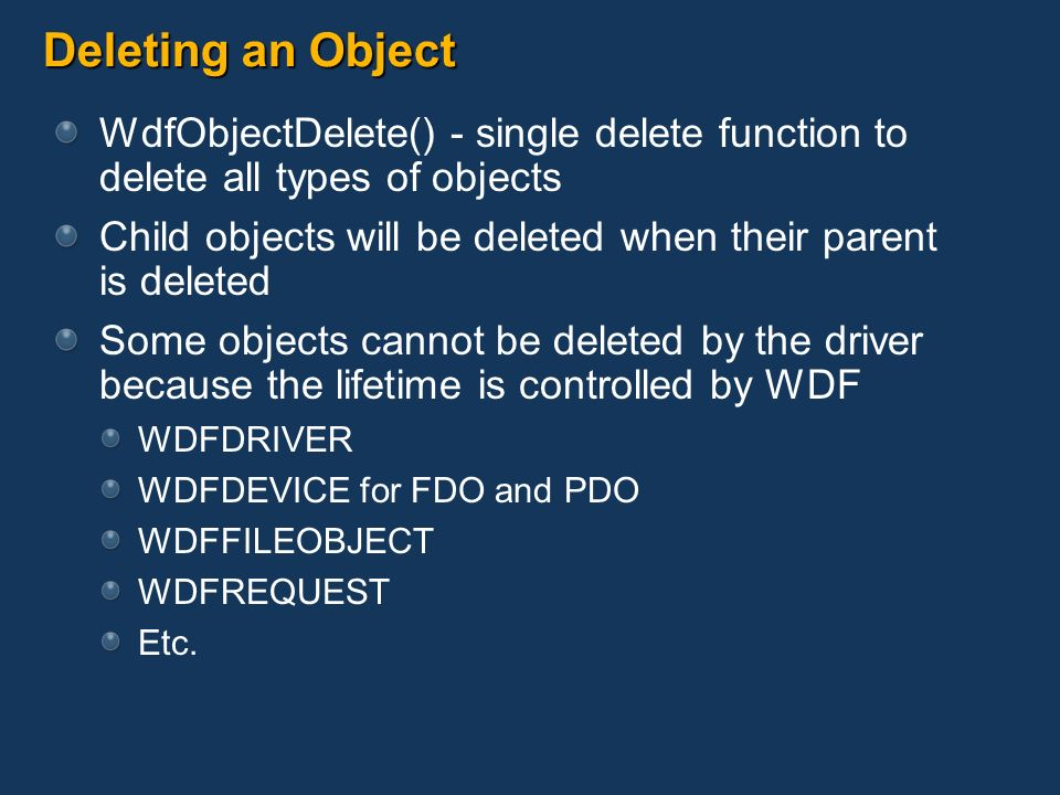 Deleting an Object WdfObjectDelete() - single delete function to delete all types of objects Child objects will be deleted when their parent is delete